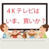 50型ディスプレイが5万円台〜。4Kテレビは、いま、買いか?